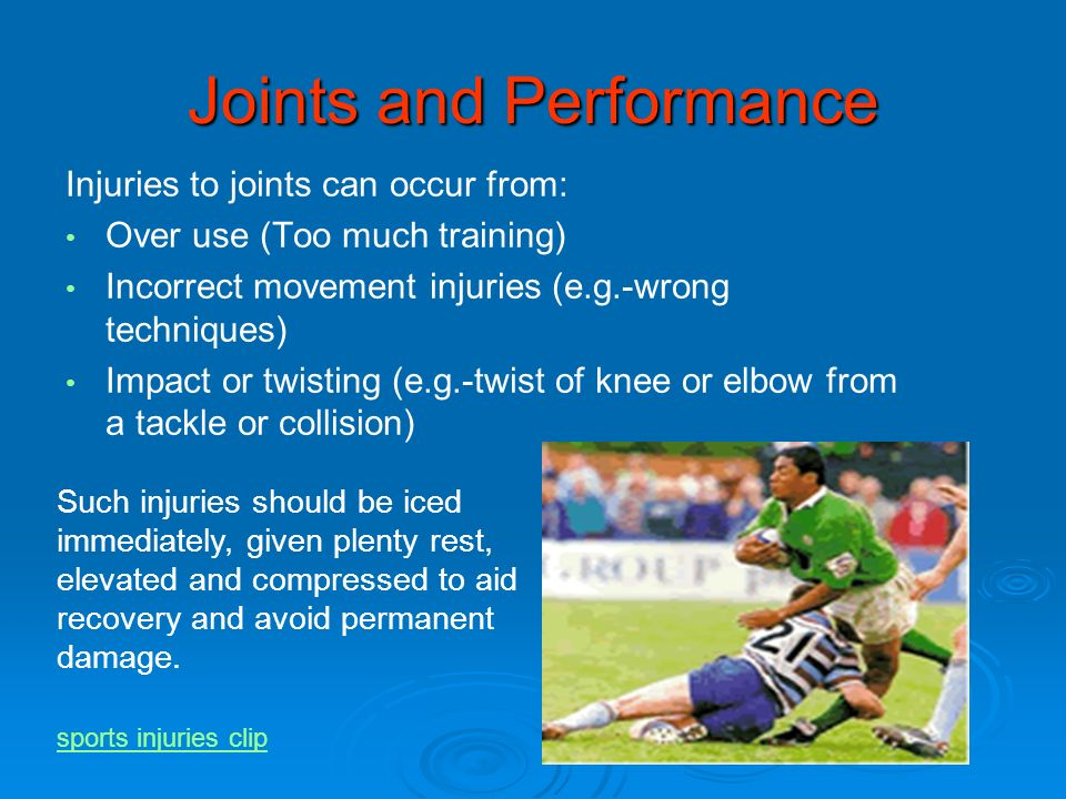 Joints and Performance Injuries to joints can occur from: Over use (Too much training) Incorrect movement injuries (e.g.-wrong techniques) Impact or t