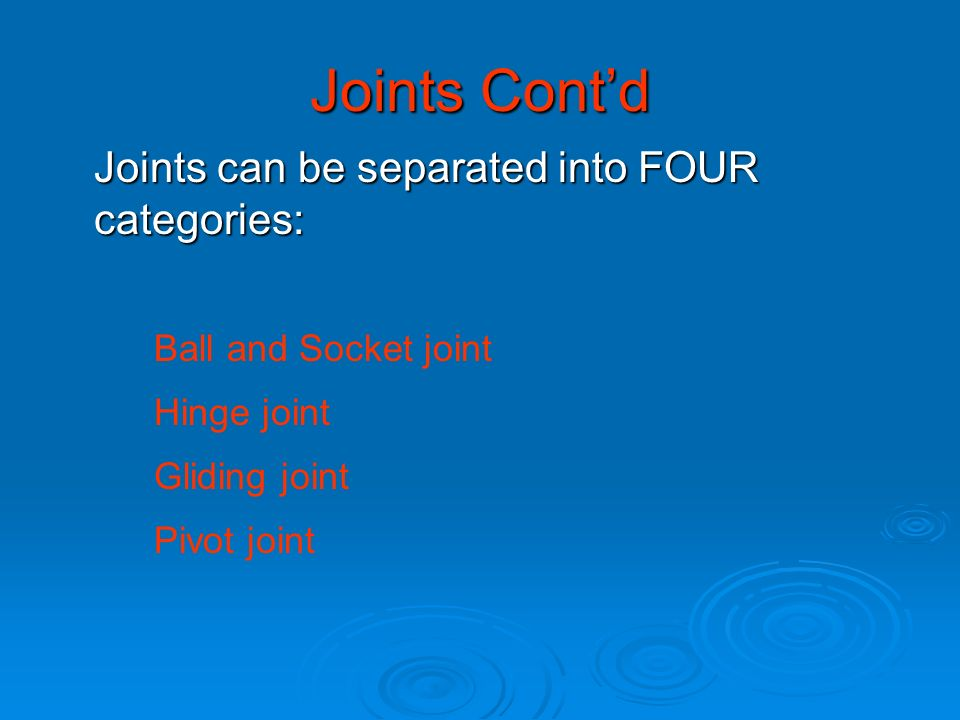 Joints Contd Joints can be separated into FOUR categories: Ball and Socket joint Hinge joint Gliding joint Pivot joint