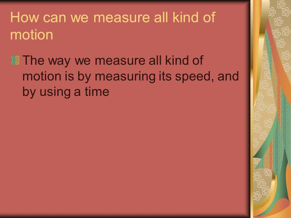 How can we measure all kind of motion The way we measure all kind of motion is by measuring its speed, and by using a time