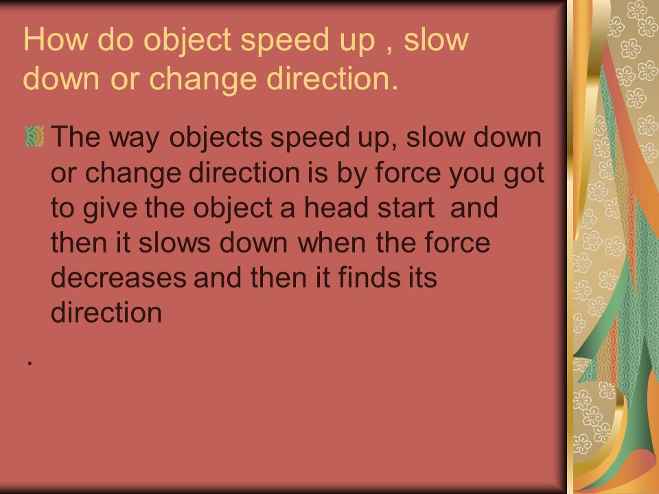 How do object speed up, slow down or change direction. The way objects speed up, slow down or change direction is by force you got to give the object
