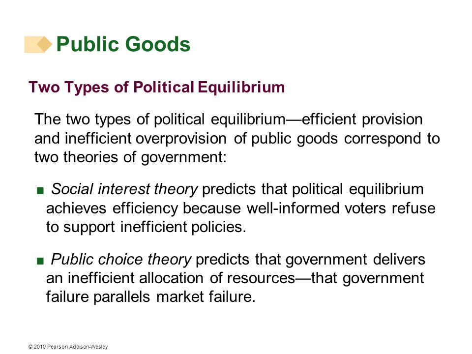 © 2010 Pearson Addison-Wesley Two Types of Political Equilibrium The two types of political equilibriumefficient provision and inefficient overprovisi