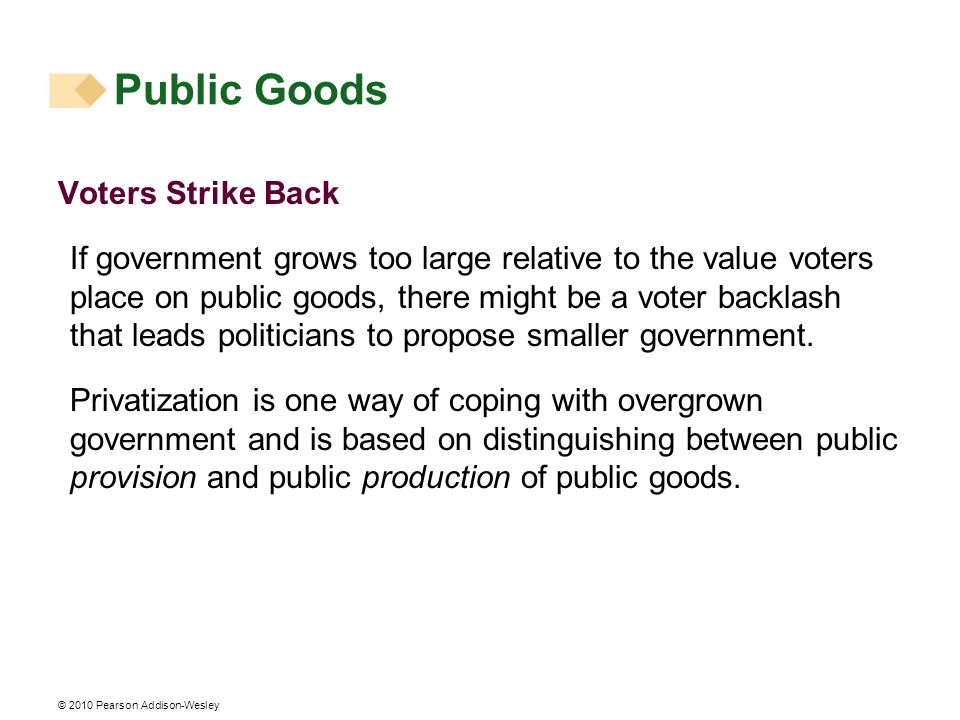 © 2010 Pearson Addison-Wesley Voters Strike Back If government grows too large relative to the value voters place on public goods, there might be a vo