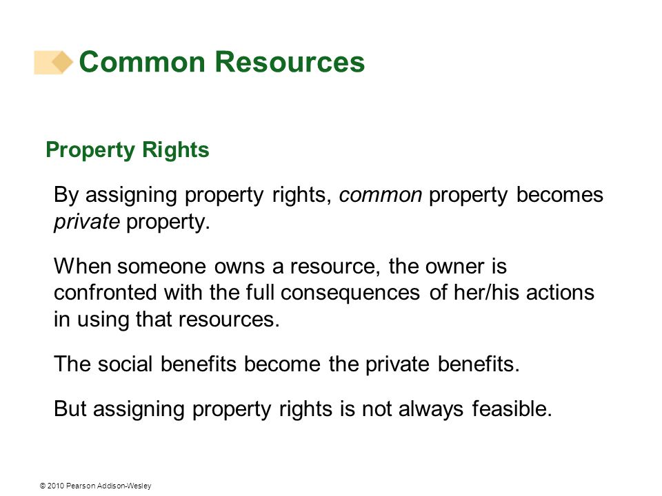 © 2010 Pearson Addison-Wesley Property Rights By assigning property rights, common property becomes private property. When someone owns a resource, th