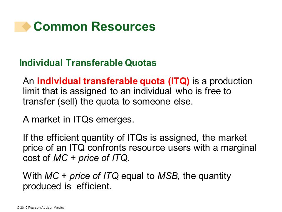 © 2010 Pearson Addison-Wesley Individual Transferable Quotas An individual transferable quota (ITQ) is a production limit that is assigned to an indiv