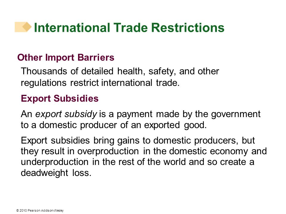© 2010 Pearson Addison-Wesley Other Import Barriers Thousands of detailed health, safety, and other regulations restrict international trade. Export S