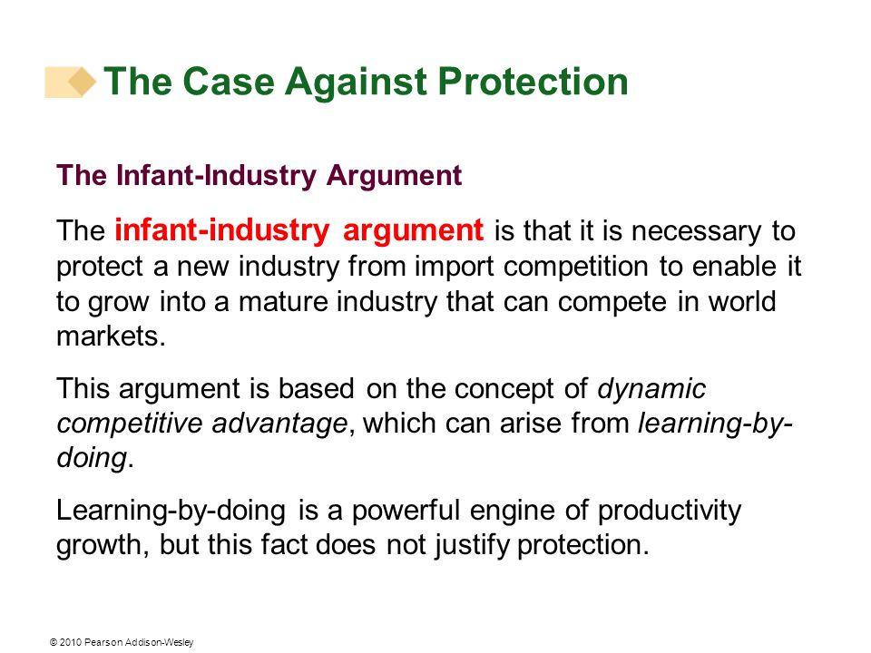 © 2010 Pearson Addison-Wesley The Infant-Industry Argument The infant-industry argument is that it is necessary to protect a new industry from import