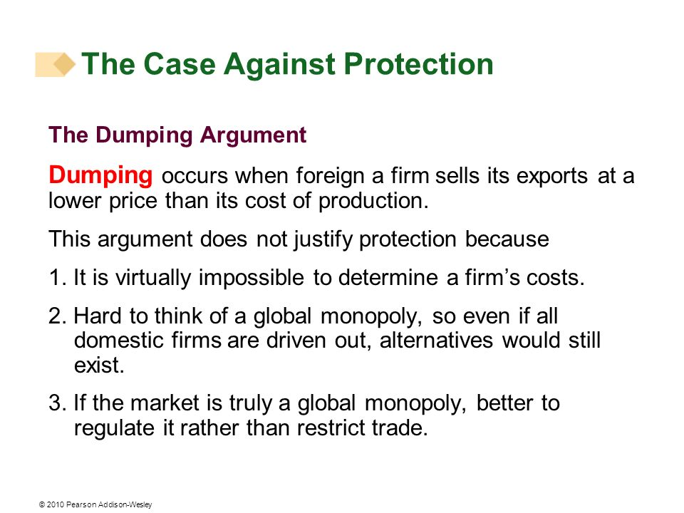 © 2010 Pearson Addison-Wesley The Dumping Argument Dumping occurs when foreign a firm sells its exports at a lower price than its cost of production.