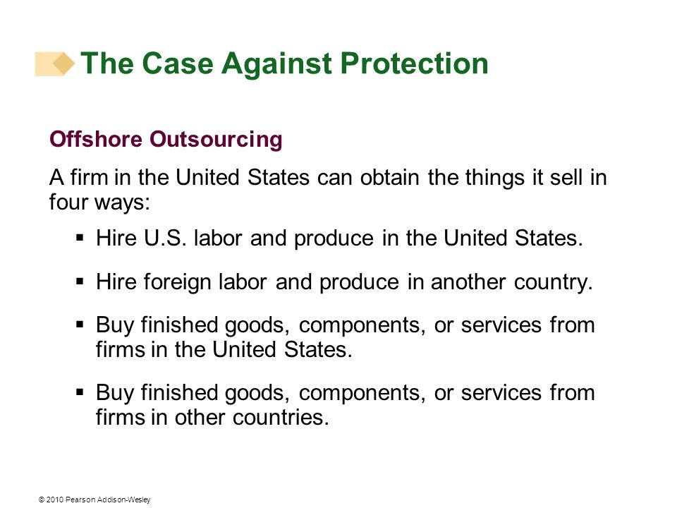 © 2010 Pearson Addison-Wesley Offshore Outsourcing A firm in the United States can obtain the things it sell in four ways: Hire U.S. labor and produce