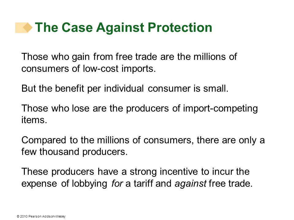 © 2010 Pearson Addison-Wesley Those who gain from free trade are the millions of consumers of low-cost imports. But the benefit per individual consume