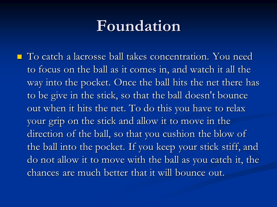 Foundation To catch a lacrosse ball takes concentration. You need to focus on the ball as it comes in, and watch it all the way into the pocket. Once