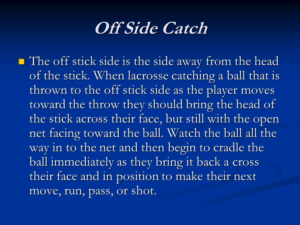 Off Side Catch The off stick side is the side away from the head of the stick. When lacrosse catching a ball that is thrown to the off stick side as t