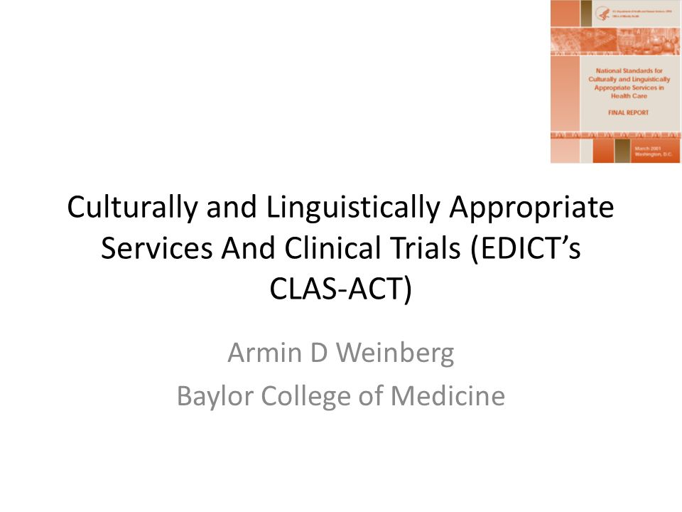 Culturally and Linguistically Appropriate Services And Clinical Trials (EDICTs CLAS-ACT) Armin D Weinberg Baylor College of Medicine