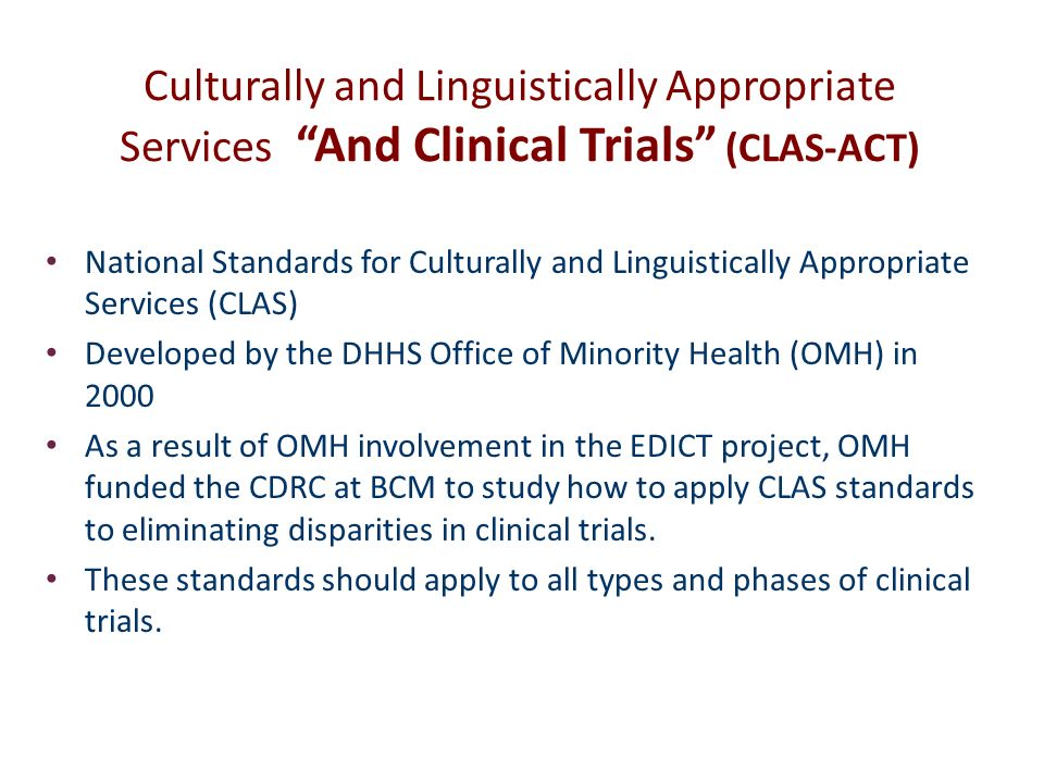 Culturally and Linguistically Appropriate Services And Clinical Trials (CLAS-ACT) National Standards for Culturally and Linguistically Appropriate Services (CLAS) Developed by the DHHS Office of Minority Health (OMH) in 2000 As a result of OMH involvement in the EDICT project, OMH funded the CDRC at BCM to study how to apply CLAS standards to eliminating disparities in clinical trials.