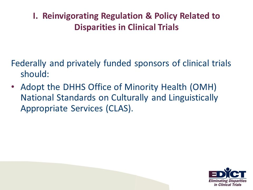 I. Reinvigorating Regulation & Policy Related to Disparities in Clinical Trials Federally and privately funded sponsors of clinical trials should: Ado