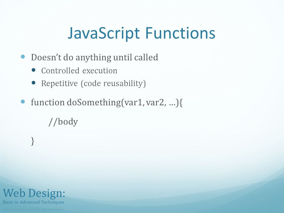 JavaScript Functions Doesnt do anything until called Controlled execution Repetitive (code reusability) function doSomething(var1, var2, …){ //body }