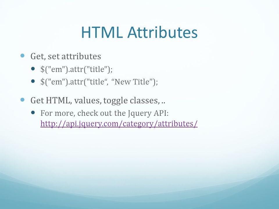 HTML Attributes Get, set attributes $( em ).attr( title ); $( em ).attr( title, New Title); Get HTML, values, toggle classes,..