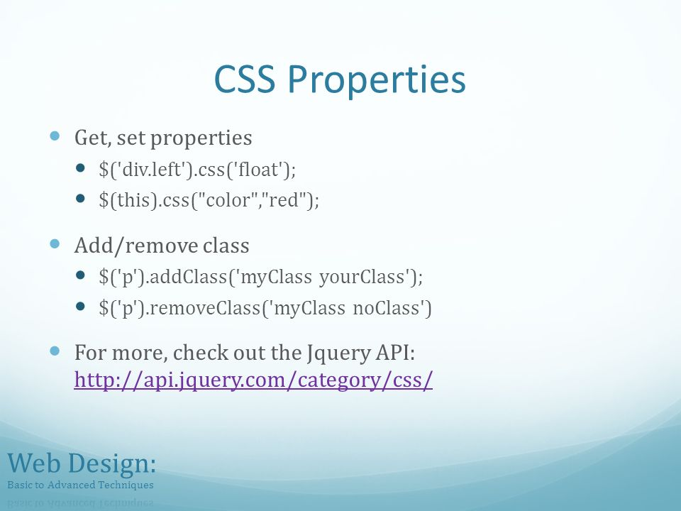 CSS Properties Get, set properties $( div.left ).css( float ); $(this).css( color , red ); Add/remove class $( p ).addClass( myClass yourClass ); $( p ).removeClass( myClass noClass ) For more, check out the Jquery API: http://api.jquery.com/category/css/ http://api.jquery.com/category/css/