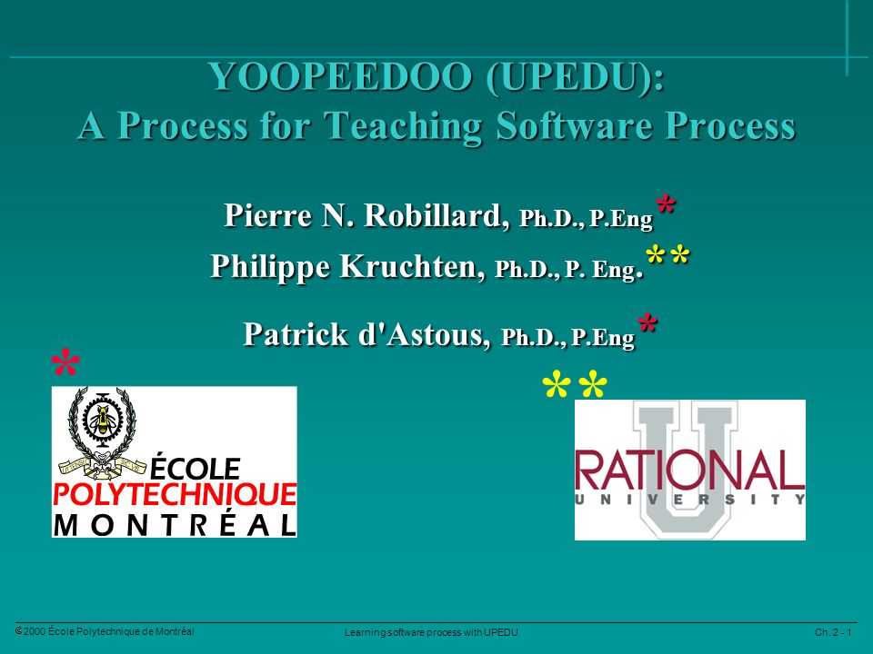Learning software process with UPEDU Ch. 2 - 1 2000 École Polytechnique de Montréal YOOPEEDOO (UPEDU): A Process for Teaching Software Process Pierre