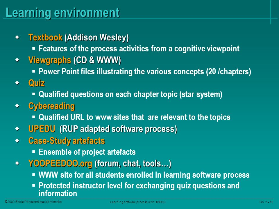 Learning software process with UPEDU Ch. 2 - 13 2000 École Polytechnique de Montréal Learning environment Textbook (Addison Wesley) Textbook (Addison