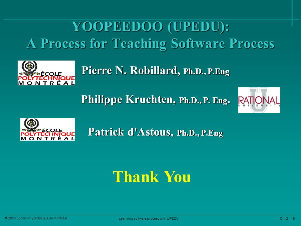 Learning software process with UPEDU Ch. 2 - 15 2000 École Polytechnique de Montréal YOOPEEDOO (UPEDU): A Process for Teaching Software Process Pierre