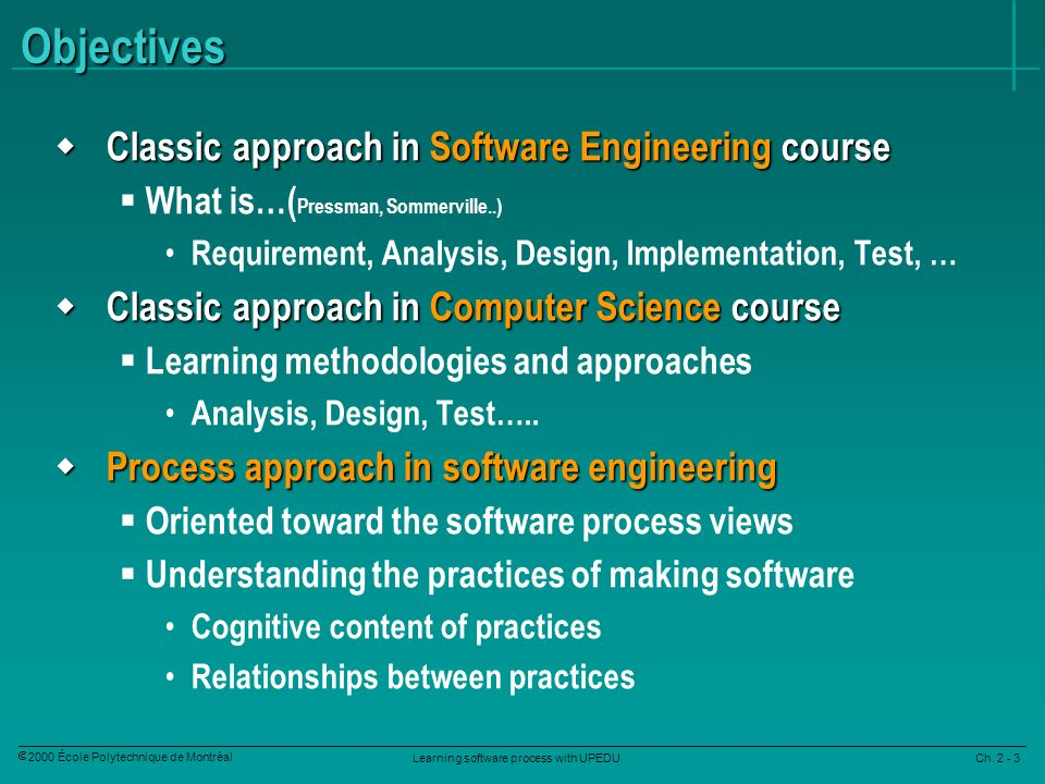 Learning software process with UPEDU Ch. 2 - 3 2000 École Polytechnique de Montréal Objectives Classic approach in Software Engineering course Classic