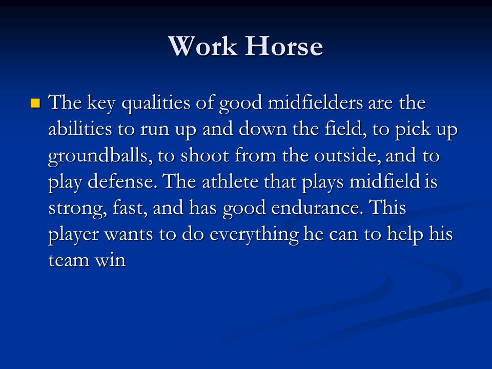 Work Horse The key qualities of good midfielders are the abilities to run up and down the field, to pick up groundballs, to shoot from the outside, an