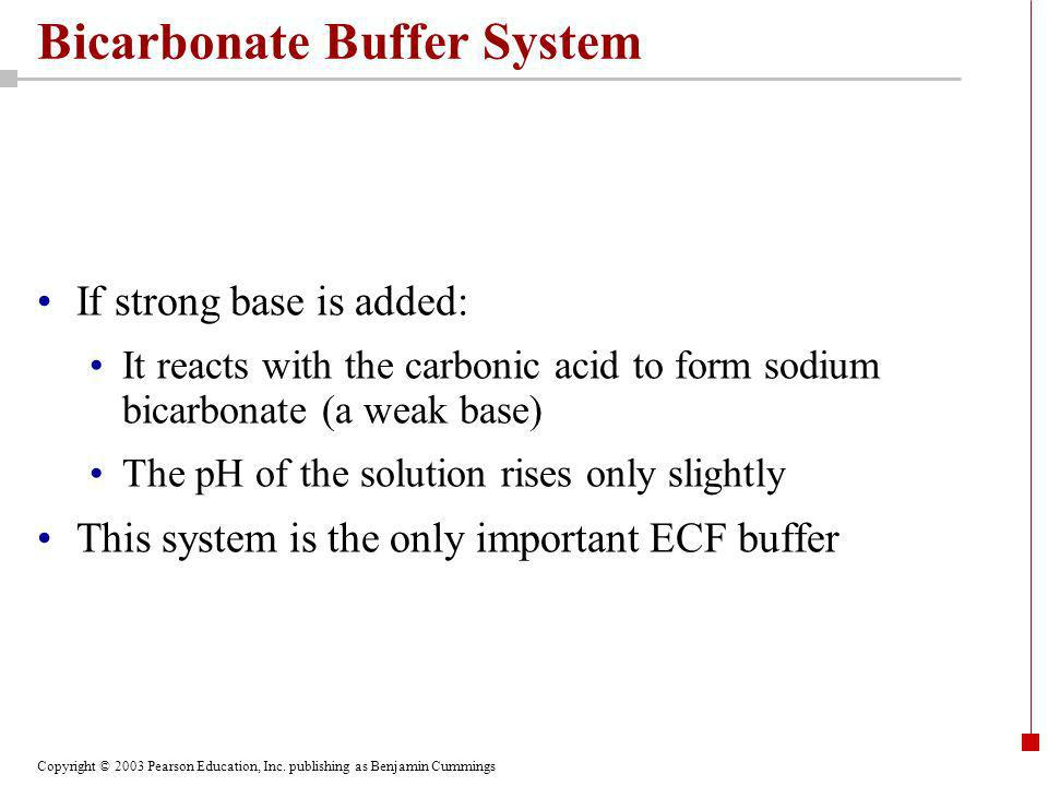 Copyright © 2003 Pearson Education, Inc. publishing as Benjamin Cummings Bicarbonate Buffer System If strong base is added: It reacts with the carboni