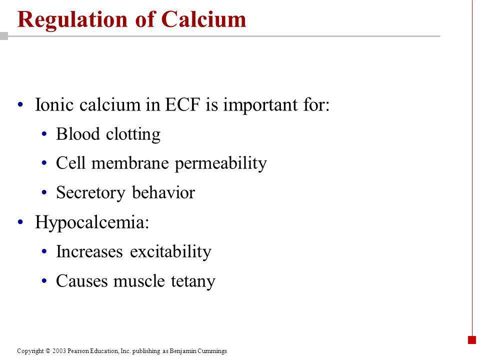 Copyright © 2003 Pearson Education, Inc. publishing as Benjamin Cummings Regulation of Calcium Ionic calcium in ECF is important for: Blood clotting C