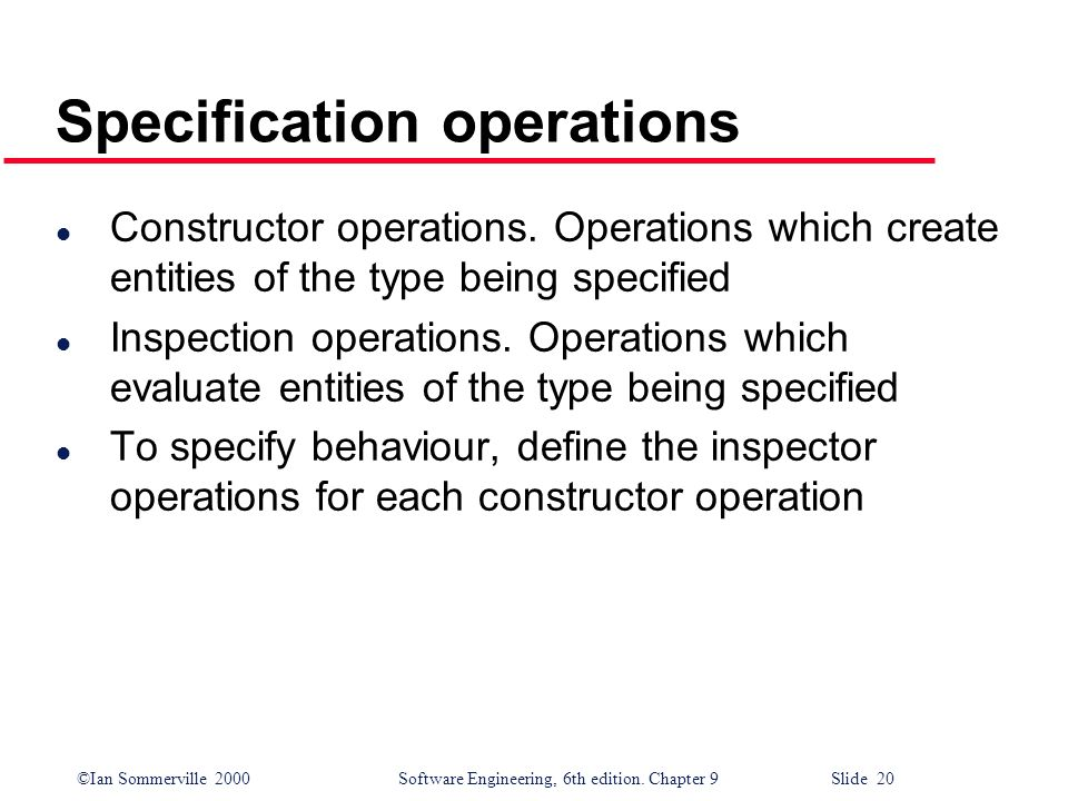©Ian Sommerville 2000Software Engineering, 6th edition. Chapter 9 Slide 20 Specification operations l Constructor operations. Operations which create