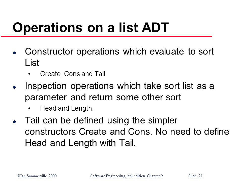 ©Ian Sommerville 2000Software Engineering, 6th edition. Chapter 9 Slide 21 Operations on a list ADT l Constructor operations which evaluate to sort Li