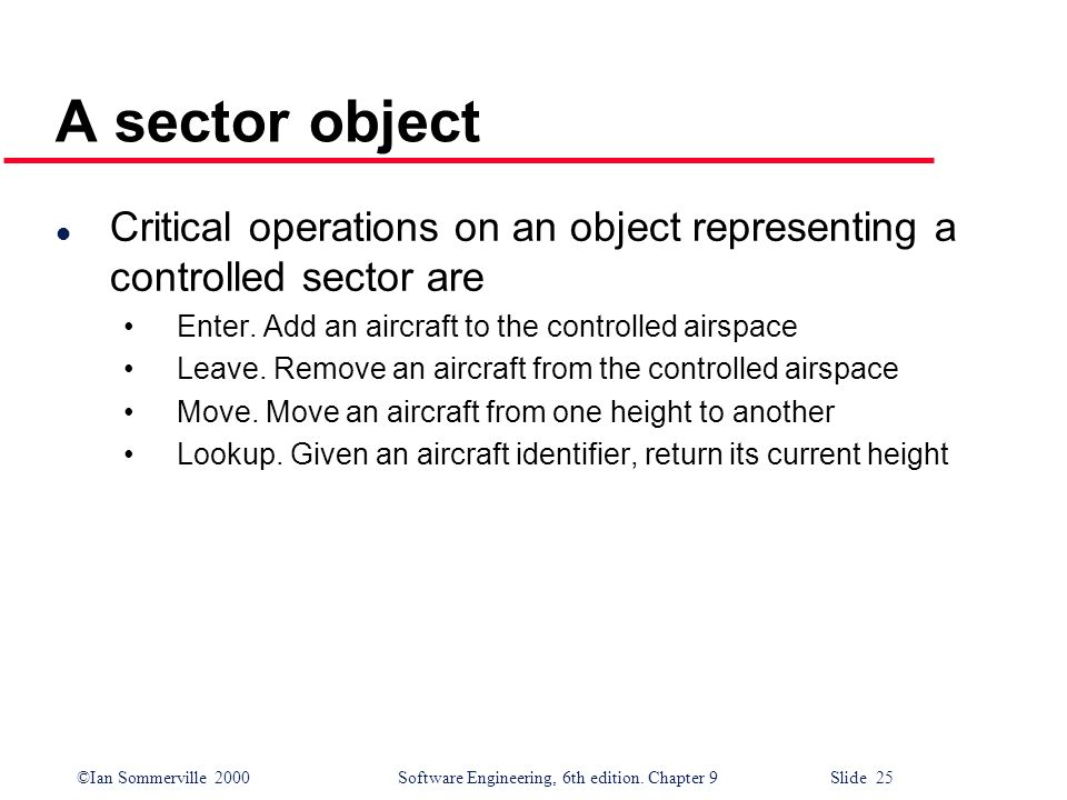 ©Ian Sommerville 2000Software Engineering, 6th edition. Chapter 9 Slide 25 A sector object l Critical operations on an object representing a controlle