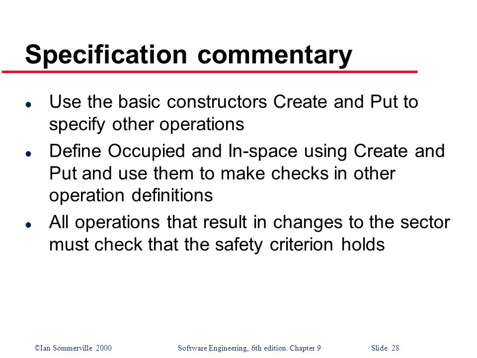 ©Ian Sommerville 2000Software Engineering, 6th edition. Chapter 9 Slide 28 Specification commentary l Use the basic constructors Create and Put to spe