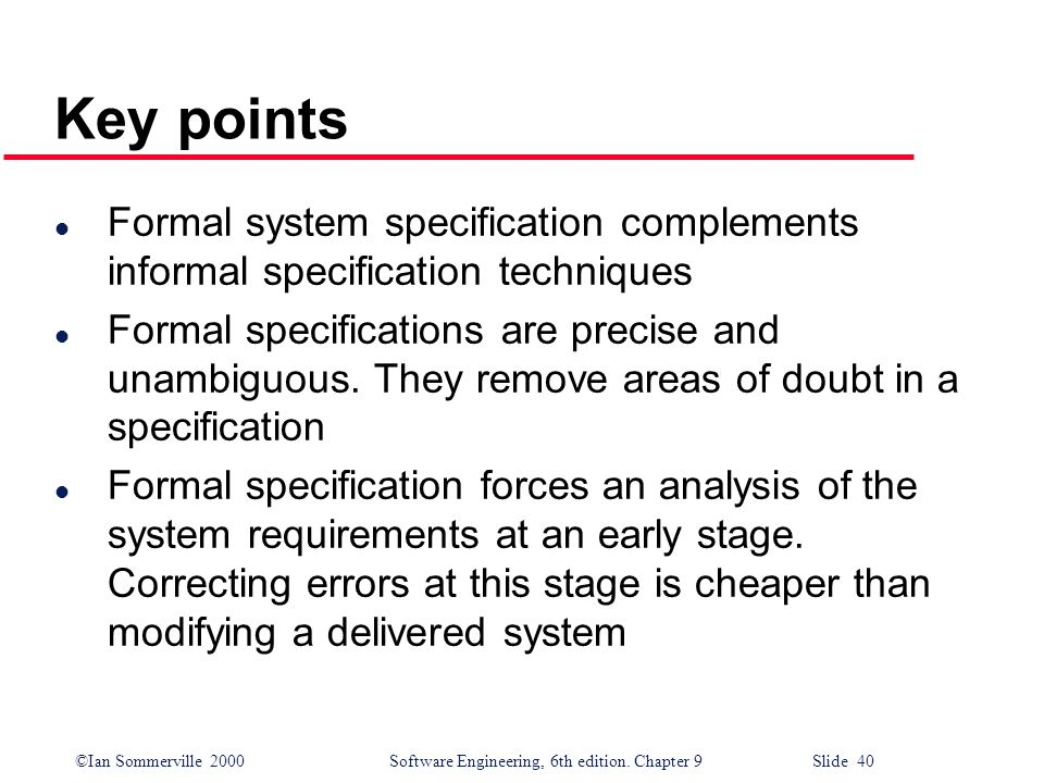 ©Ian Sommerville 2000Software Engineering, 6th edition. Chapter 9 Slide 40 Key points l Formal system specification complements informal specification