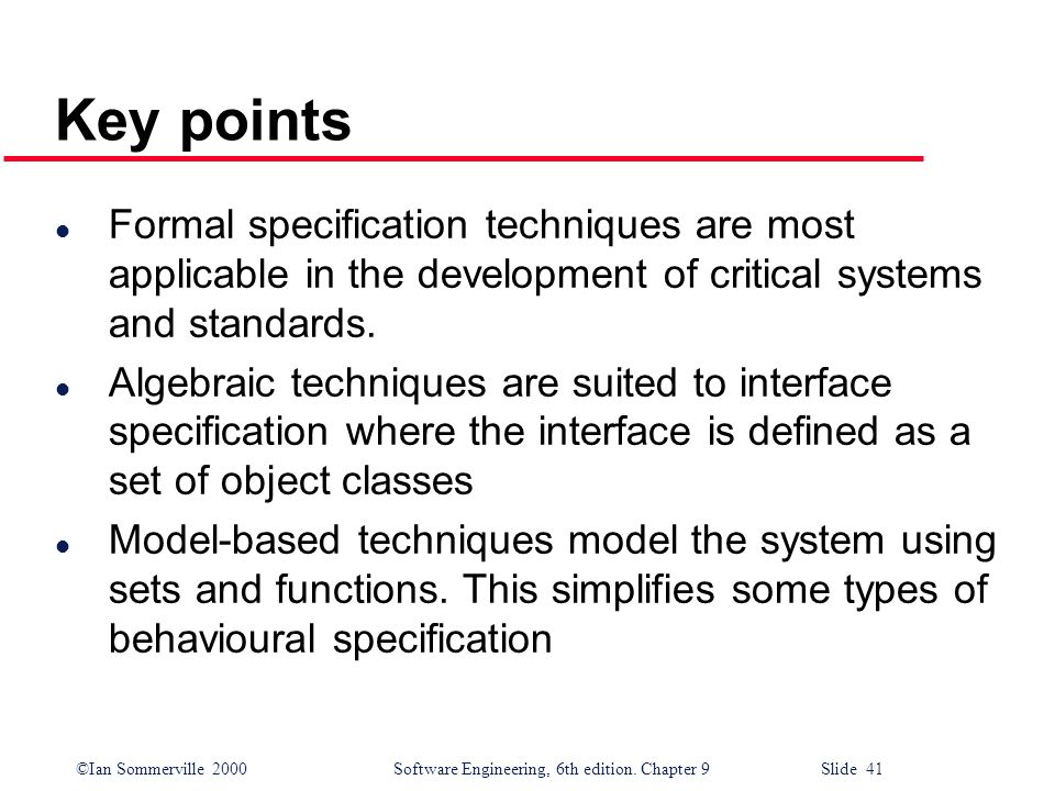©Ian Sommerville 2000Software Engineering, 6th edition. Chapter 9 Slide 41 Key points l Formal specification techniques are most applicable in the dev
