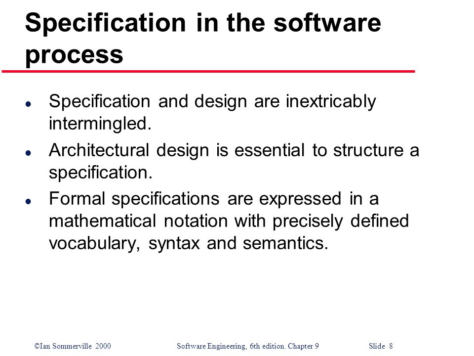 ©Ian Sommerville 2000Software Engineering, 6th edition. Chapter 9 Slide 8 Specification in the software process l Specification and design are inextri