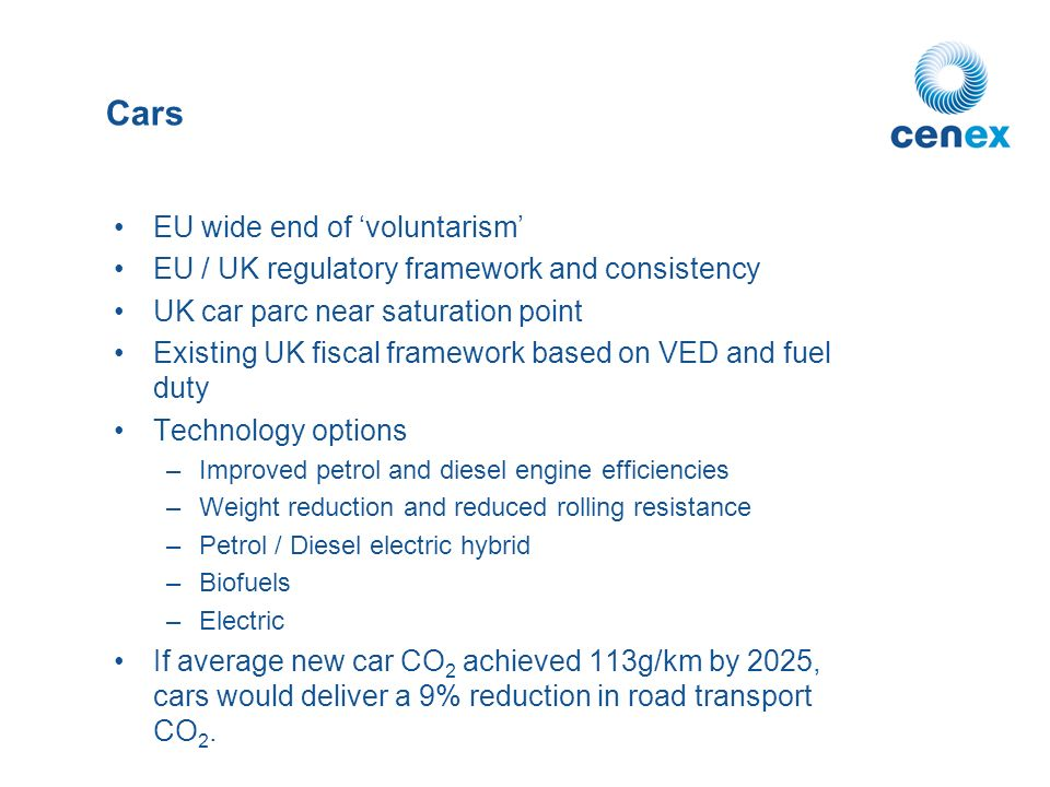 Cars EU wide end of voluntarism EU / UK regulatory framework and consistency UK car parc near saturation point Existing UK fiscal framework based on VED and fuel duty Technology options –Improved petrol and diesel engine efficiencies –Weight reduction and reduced rolling resistance –Petrol / Diesel electric hybrid –Biofuels –Electric If average new car CO 2 achieved 113g/km by 2025, cars would deliver a 9% reduction in road transport CO 2.