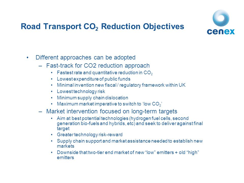 Road Transport CO 2 Reduction Objectives Different approaches can be adopted –Fast-track for CO2 reduction approach Fastest rate and quantitative reduction in CO 2 Lowest expenditure of public funds Minimal invention new fiscal / regulatory framework within UK Lowest technology risk Minimum supply chain dislocation Maximum market imperative to switch to low CO 2 –Market intervention focused on long-term targets Aim at best potential technologies (hydrogen fuel cells, second generation bio-fuels and hybrids, etc) and seek to deliver against final target Greater technology risk-reward Supply chain support and market assistance needed to establish new markets Downside that two-tier end market of new low emitters + old high emitters