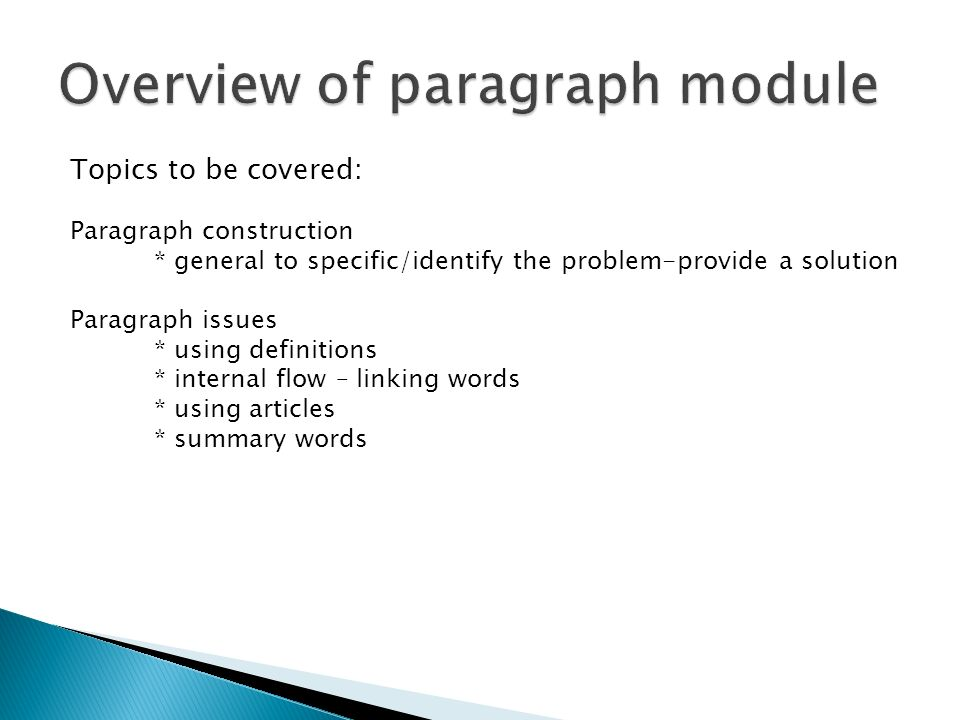 Topics to be covered: Paragraph construction * general to specific/identify the problem-provide a solution Paragraph issues * using definitions * internal flow – linking words * using articles * summary words