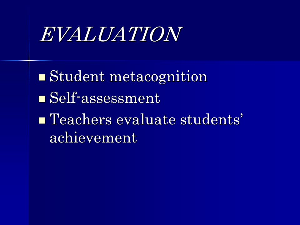 EVALUATION Student metacognition Student metacognition Self-assessment Self-assessment Teachers evaluate students achievement Teachers evaluate students achievement