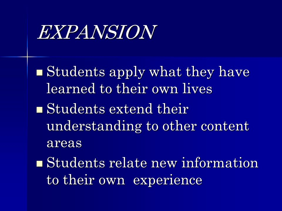 EXPANSION Students apply what they have learned to their own lives Students apply what they have learned to their own lives Students extend their understanding to other content areas Students extend their understanding to other content areas Students relate new information to their own experience Students relate new information to their own experience