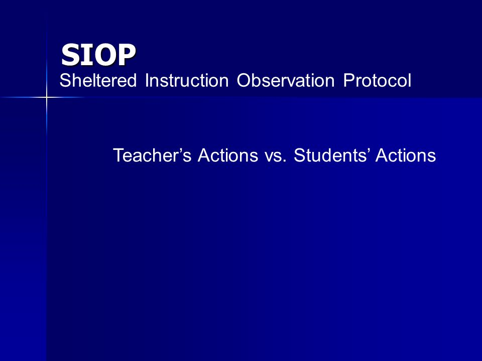 SIOP Sheltered Instruction Observation Protocol Teachers Actions vs. Students Actions