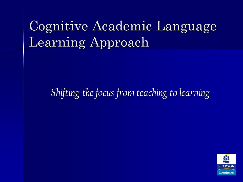 Cognitive Academic Language Learning Approach Shifting the focus from teaching to learning