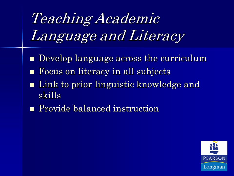 Teaching Academic Language and Literacy Develop language across the curriculum Develop language across the curriculum Focus on literacy in all subjects Focus on literacy in all subjects Link to prior linguistic knowledge and skills Link to prior linguistic knowledge and skills Provide balanced instruction Provide balanced instruction