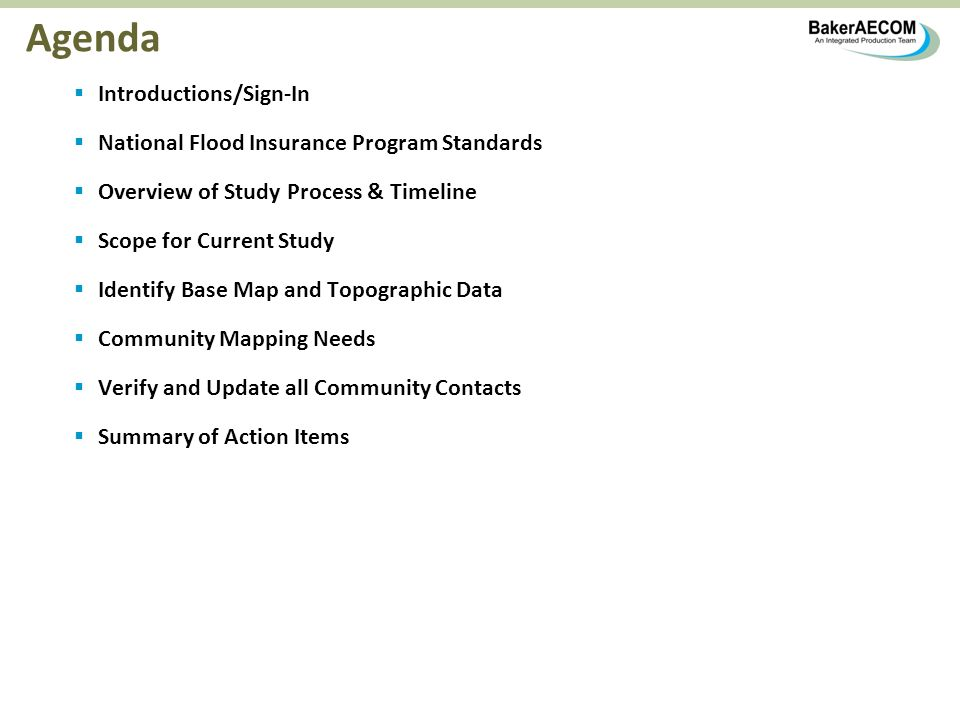 Agenda Introductions/Sign-In National Flood Insurance Program Standards Overview of Study Process & Timeline Scope for Current Study Identify Base Map and Topographic Data Community Mapping Needs Verify and Update all Community Contacts Summary of Action Items