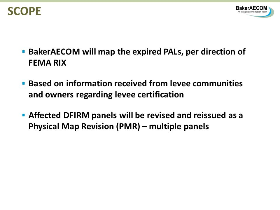 SCOPE BakerAECOM will map the expired PALs, per direction of FEMA RIX Based on information received from levee communities and owners regarding levee certification Affected DFIRM panels will be revised and reissued as a Physical Map Revision (PMR) – multiple panels