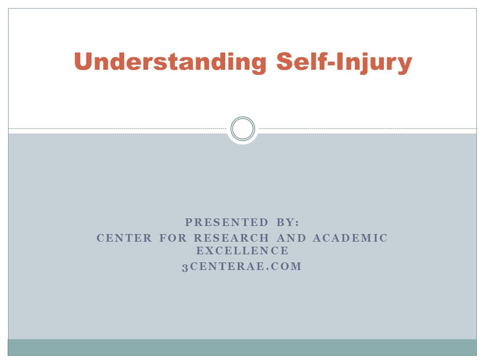 PRESENTED BY: CENTER FOR RESEARCH AND ACADEMIC EXCELLENCE 3CENTERAE.COM Understanding Self-Injury