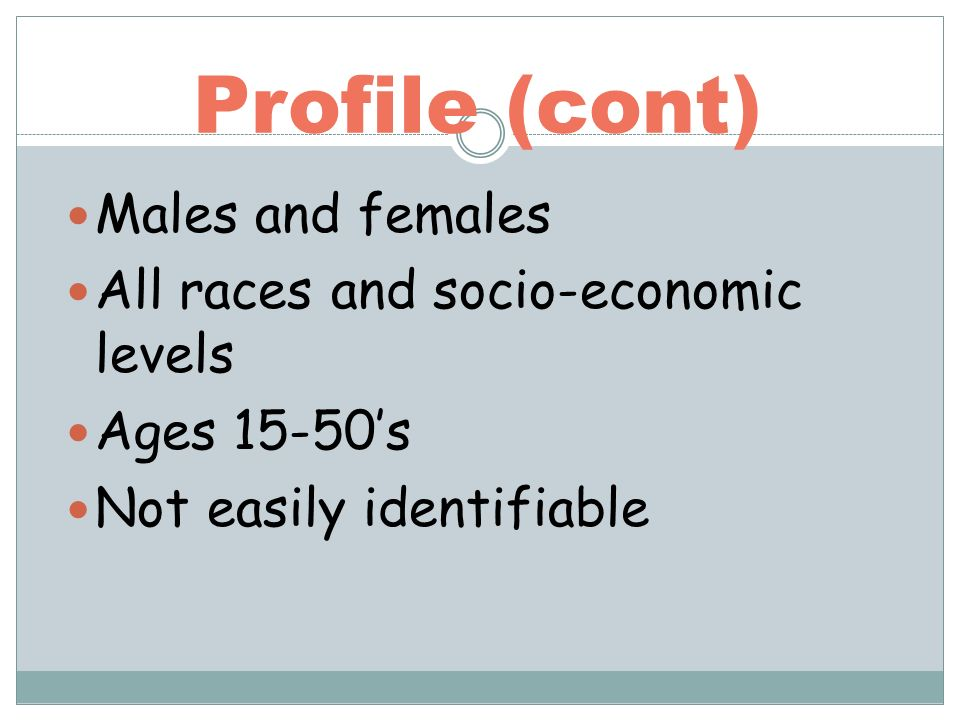 Profile (cont) Males and females All races and socio-economic levels Ages 15-50s Not easily identifiable