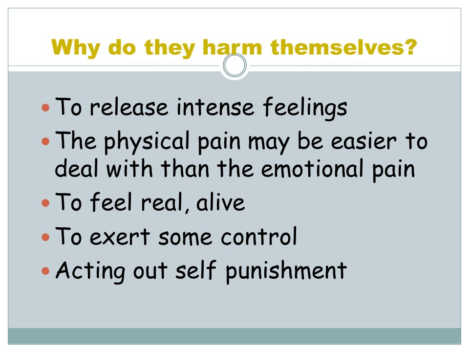 Why do they harm themselves? To release intense feelings The physical pain may be easier to deal with than the emotional pain To feel real, alive To e