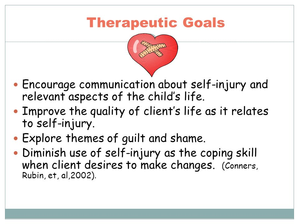 Therapeutic Goals Encourage communication about self-injury and relevant aspects of the childs life. Improve the quality of clients life as it relates