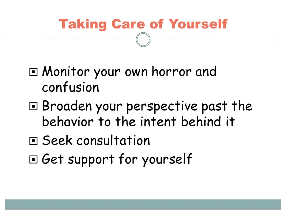 Taking Care of Yourself Monitor your own horror and confusion Broaden your perspective past the behavior to the intent behind it Seek consultation Get